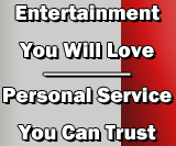 Entertainment You Will Love - Personal Service You Can Trust